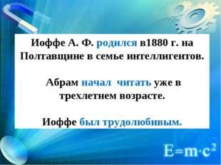 Иоффе А. Ф. родился в1880 г. на Полтавщине в семье интеллигентов. Абрам начал