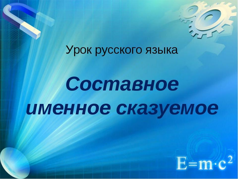 Урок русского языка Составное именное сказуемое
