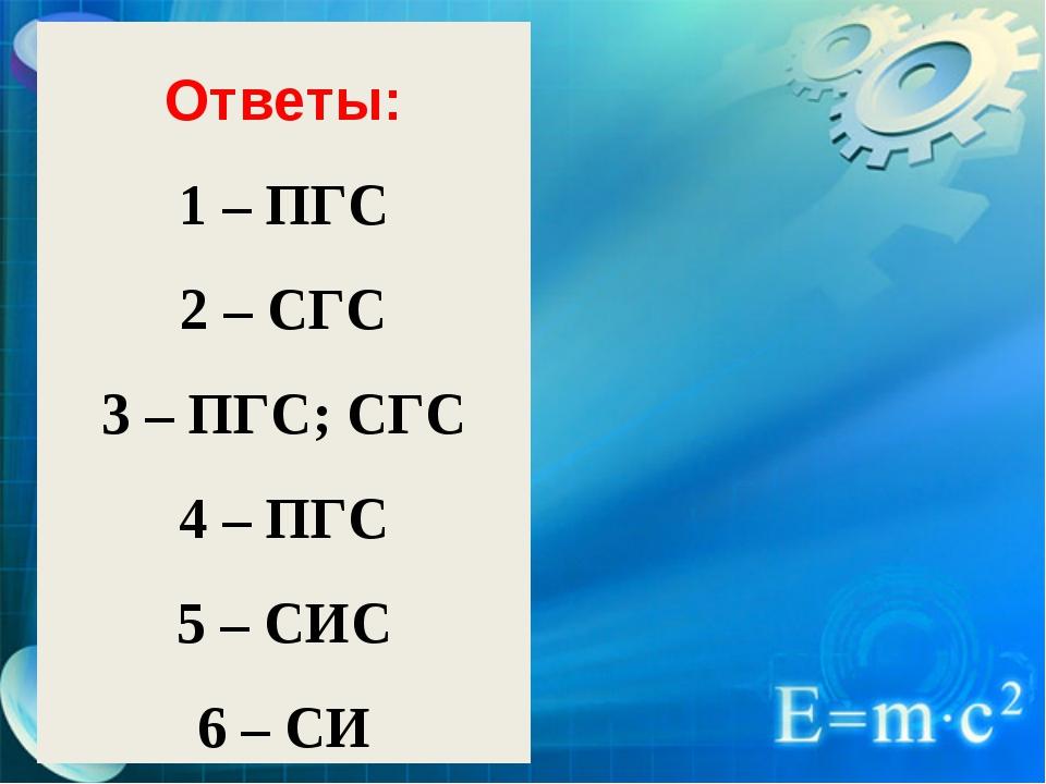Ответы: 1 – ПГС 2 – СГС 3 – ПГС; СГС 4 – ПГС 5 – СИС 6 – СИ
