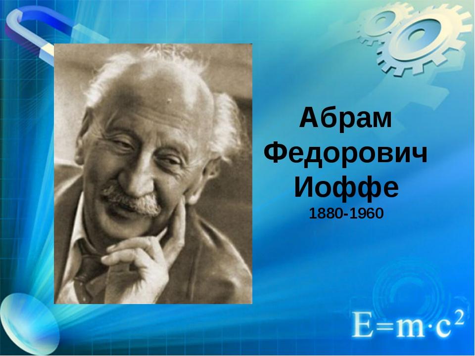 Абрам Федорович Иоффе 1880-1960