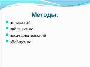 Методы: поисковый наблюдение исследовательский обобщение