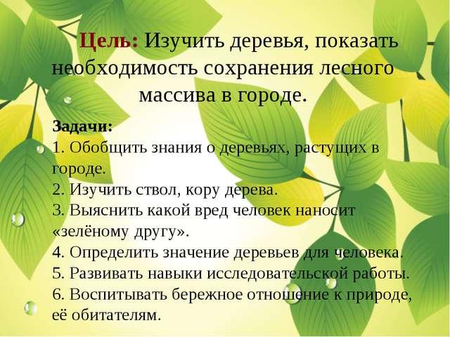 Цель: Изучить деревья, показать необходимость сохранения лесного массива в г...