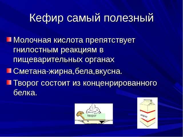 Кефир самый полезный Молочная кислота препятствует гнилостным реакциям в пище...