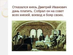 Отказался князь Дмитрий Иванович дань платить. Собрал он на совет всех князей