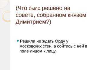 (Что было решено на совете, собранном князем Димитрием?) Решили не ждать Орду