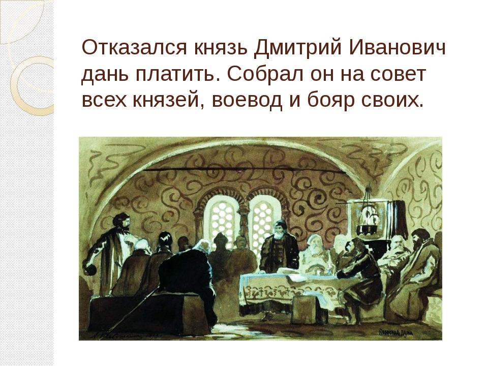 Отказался князь Дмитрий Иванович дань платить. Собрал он на совет всех князей...