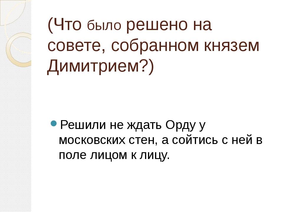 (Что было решено на совете, собранном князем Димитрием?) Решили не ждать Орду...