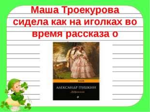 Маша Троекурова сидела как на иголках во время рассказа о Дефорже.