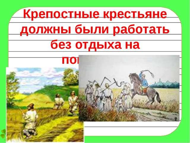 Крепостные крестьяне должны были работать без отдыха на помещика.