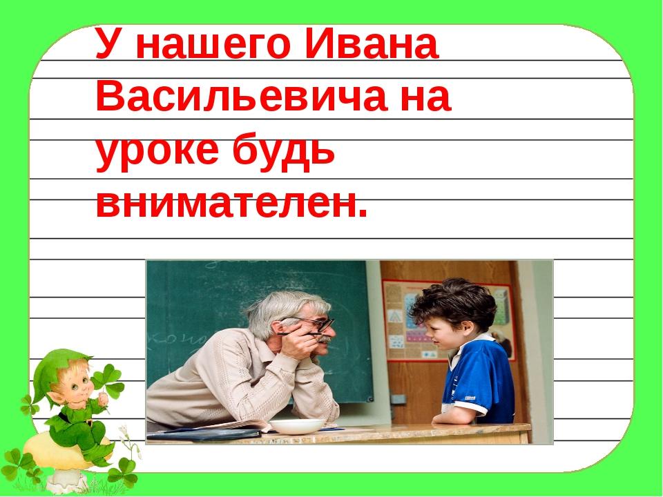 У нашего Ивана Васильевича на уроке будь внимателен.