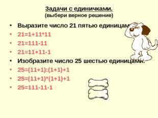 Задачи с единичками. (выбери верное решение) Выразите число 21 пятью единицам