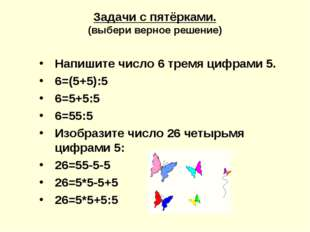 Задачи с пятёрками. (выбери верное решение) Напишите число 6 тремя цифрами 5.