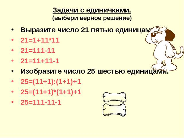 Задачи с единичками. (выбери верное решение) Выразите число 21 пятью единицам...