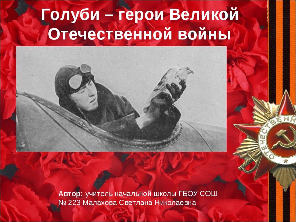 Голуби – герои Великой Отечественной войны Автор: учитель начальной школы ГБО...