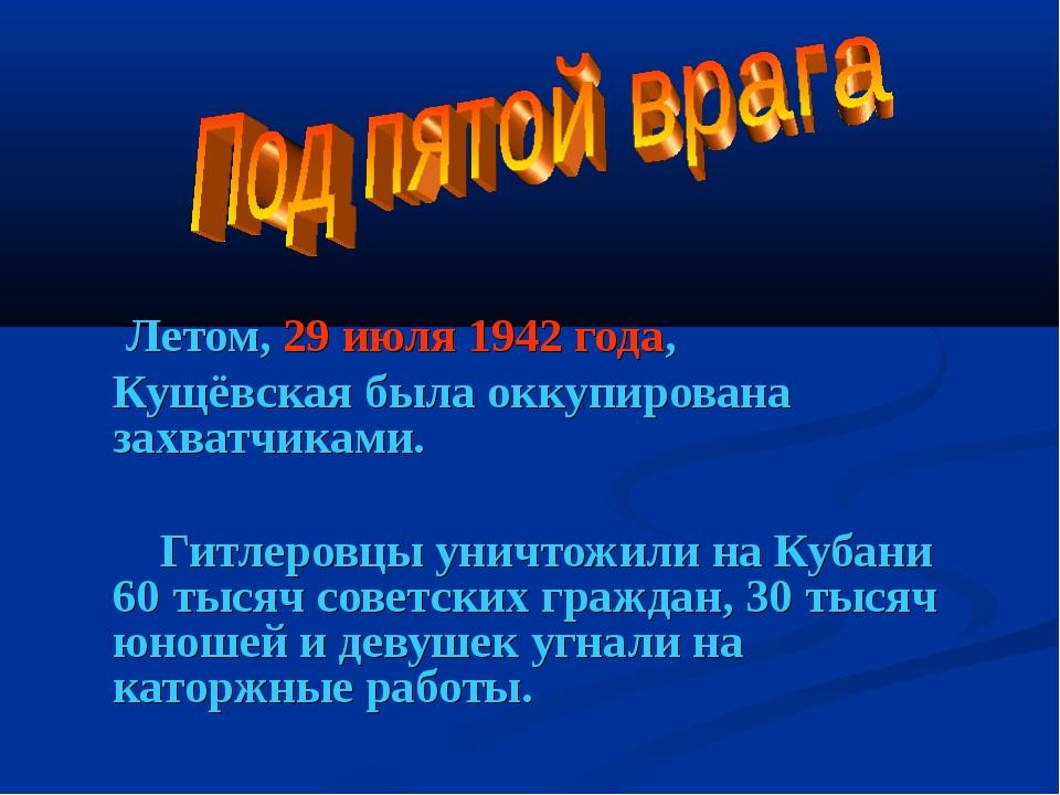 Летом, 29 июля 1942 года, Кущёвская была оккупирована захватчиками.  Гитле...