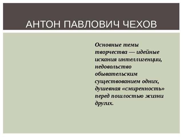 АНТОН ПАВЛОВИЧ ЧЕХОВ Основные темы творчества — идейные искания интеллигенции...
