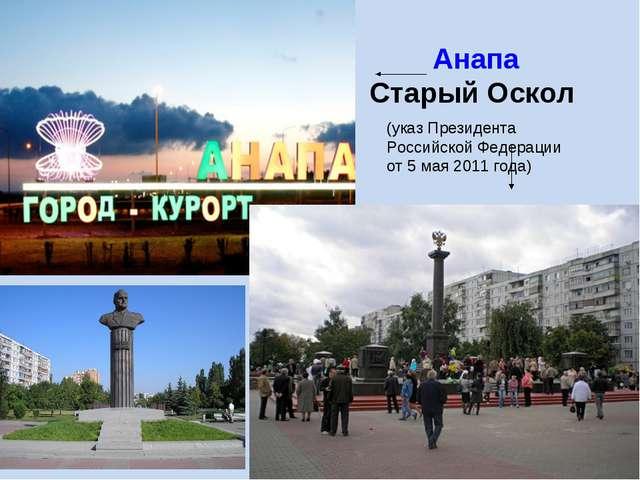 Анапа Старый Оскол (указ Президента Российской Федерации от 5 мая 2011 года)