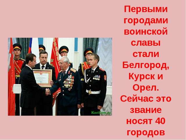 Первыми городами воинской славы стали Белгород, Курск и Орел. Сейчас это зван...