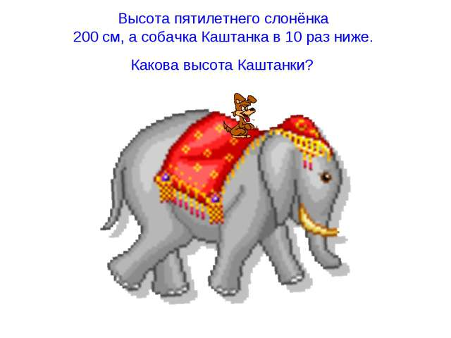 Высота пятилетнего слонёнка 200 см, а собачка Каштанка в 10 раз ниже. Какова...