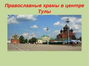 Православные храмы в центре Тулы