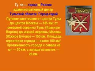 Ту́ла—городвРоссии, административный центрТульской области.Город-герой
