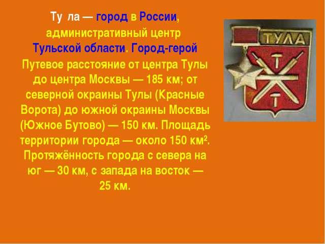 Ту́ла—городвРоссии, административный центрТульской области.Город-герой...