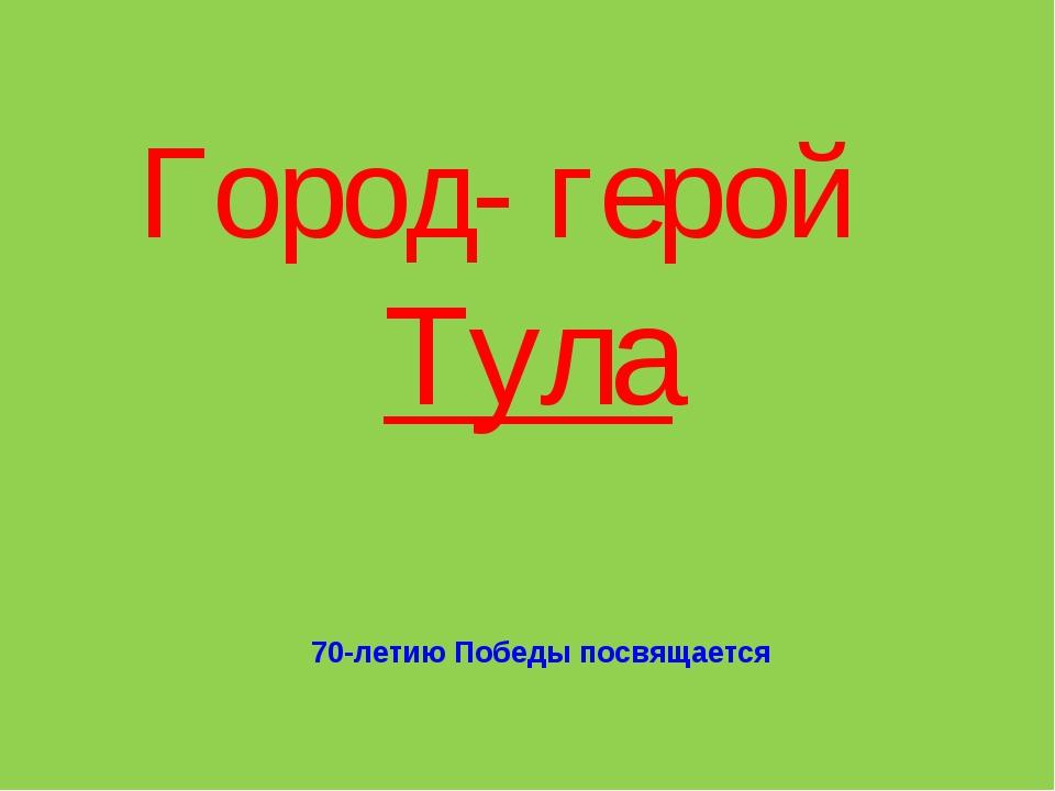 Город- герой Тула 70-летию Победы посвящается
