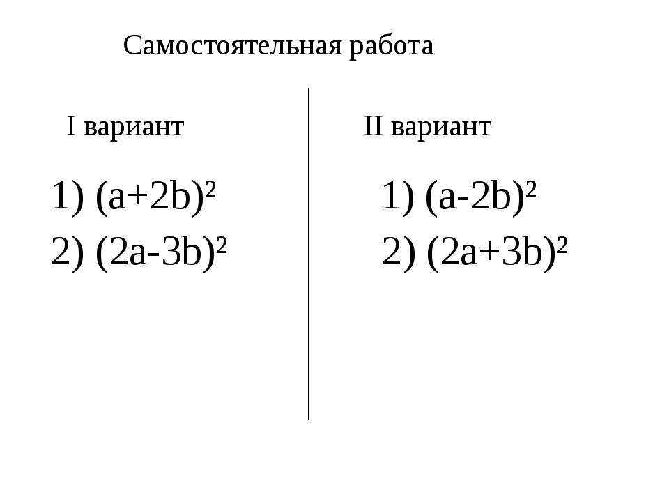 Самостоятельная работа I вариант II вариант 1) (a+2b)² 1) (a-2b)² 2) (2a-3b)...
