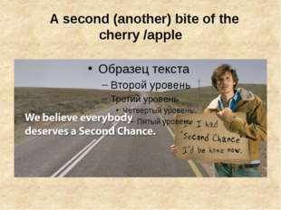 A second (another) bite of the cherry/apple