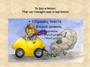 To buy a lemon  That car I bought was a real lemon