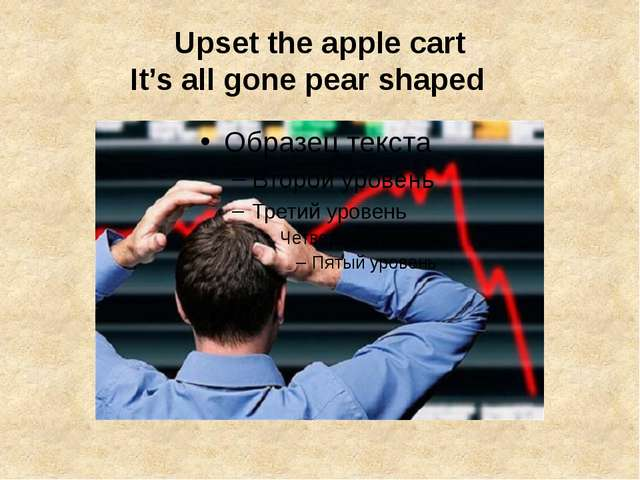 Upset the apple cart It's all gone pear shaped