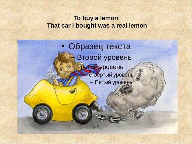 Tobuyalemon That car I bought was a real lemon