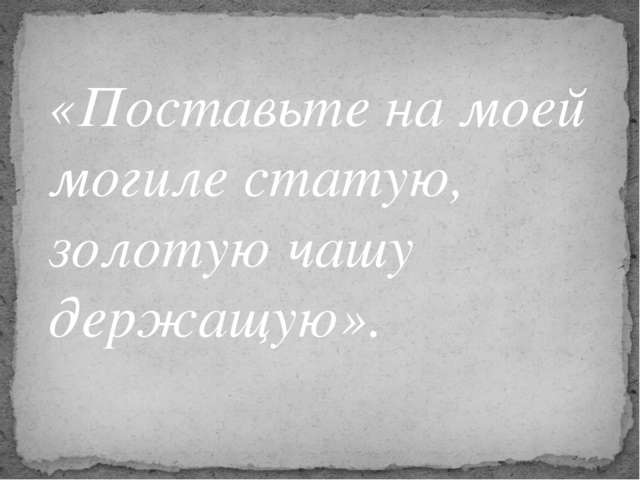 «Поставьте на моей могиле статую, золотую чашу держащую».