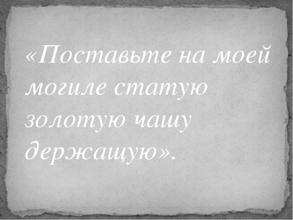 «Поставьте на моей могиле статую золотую чашу держащую».