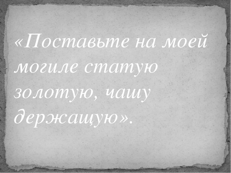«Поставьте на моей могиле статую золотую, чашу держащую».