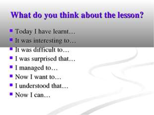 What do you think about the lesson? Today I have learnt… It was interesting t