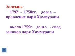 Запомни: 1792 - 1750гг. до н.э. – правление царя Хаммурапи около 1759г. до н