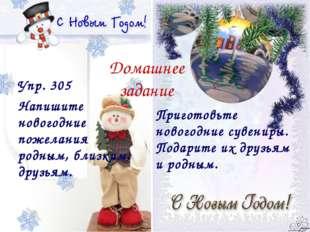 Домашнее задание Упр. 305 Напишите новогодние пожелания родным, близким, друз