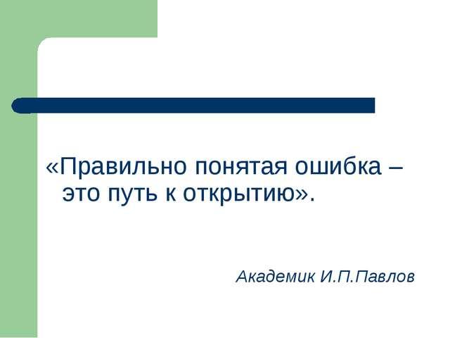 «Правильно понятая ошибка – это путь к открытию». Академик И.П.Павлов