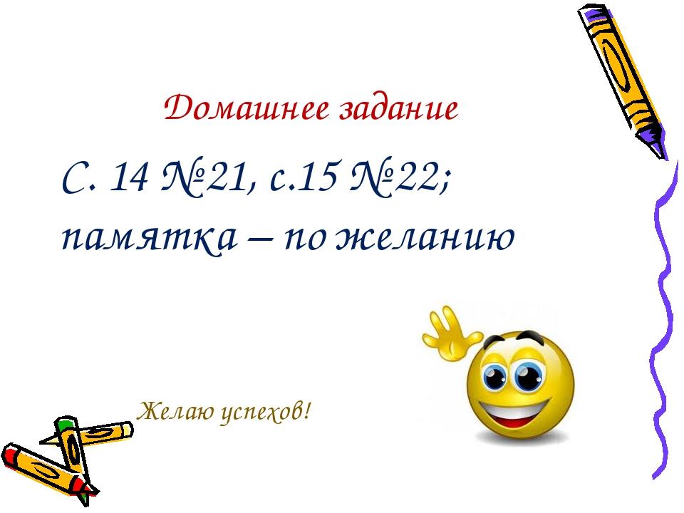 Домашнее задание С. 14 № 21, с.15 № 22; памятка – по желанию Желаю успехов!