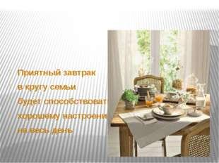 Приятный завтрак в кругу семьи будет способствовать хорошему настроению на в