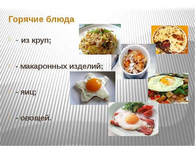 Горячие блюда - из круп; - макаронных изделий; - яиц; - овощей.