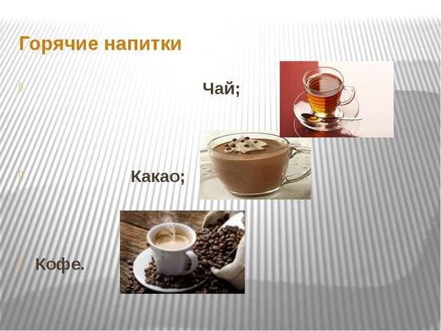 Горячие напитки Чай; Какао; Кофе.