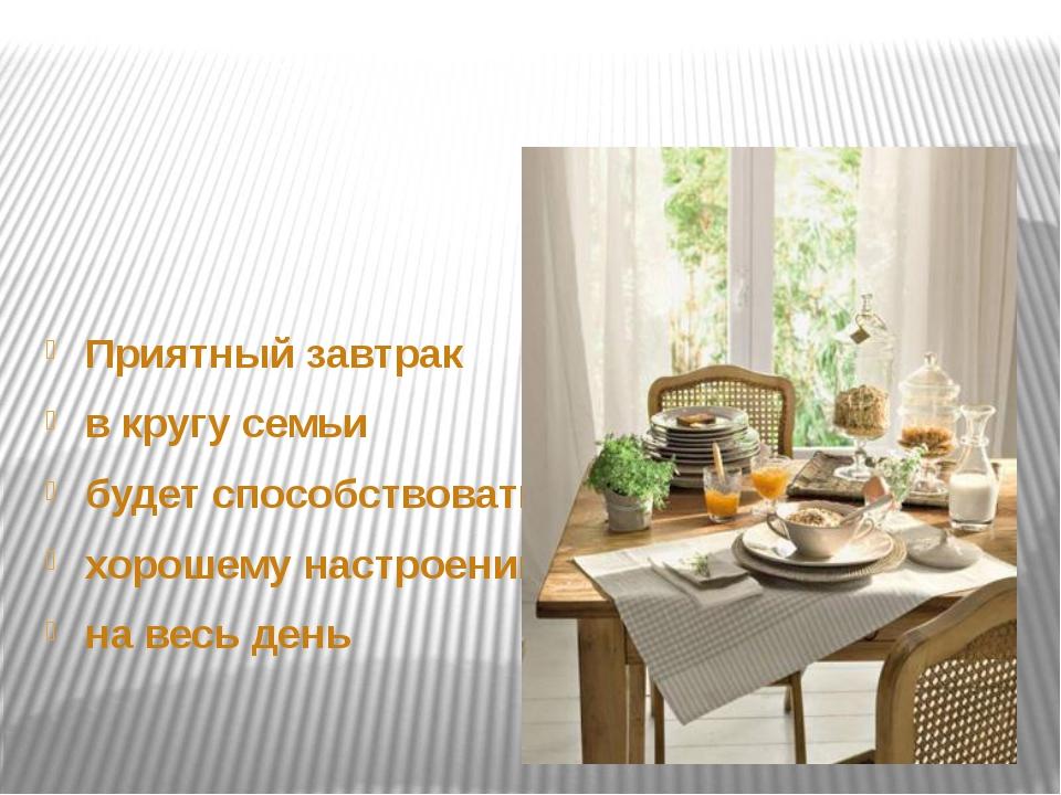 Приятный завтрак в кругу семьи будет способствовать хорошему настроению на в...