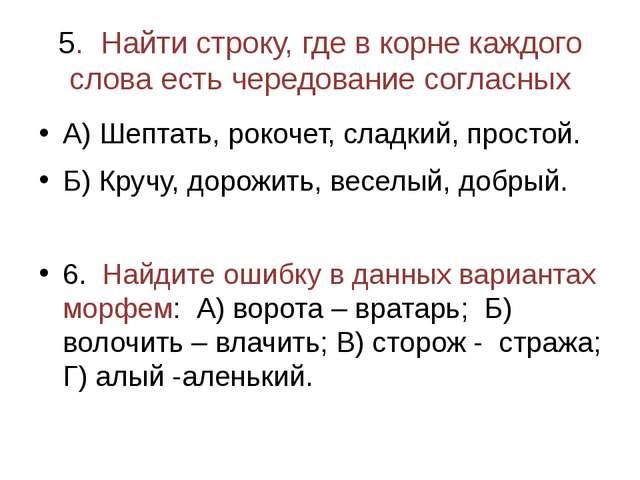 5. Найти строку, где в корне каждого слова есть чередование согласных А) Шепт...