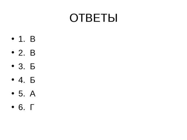 ОТВЕТЫ 1. В 2. В 3. Б 4. Б 5. А 6. Г