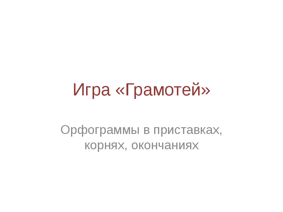 Игра «Грамотей» Орфограммы в приставках, корнях, окончаниях