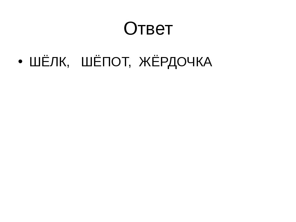 Ответ ШЁЛК, ШЁПОТ, ЖЁРДОЧКА