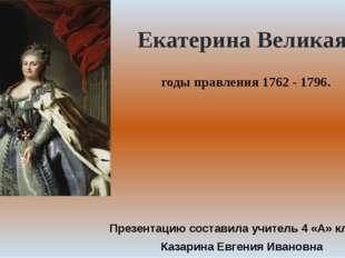 годы правления 1762 - 1796. Екатерина Великая Презентацию составила учитель 4