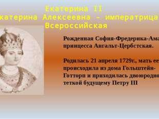 Екатерина II Екатерина Алексеевна - императрица Всероссийская Рожденная София